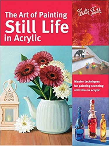 The Art of Painting Still Life in Acrylic: Master techniques for painting stunning still lifes in ac